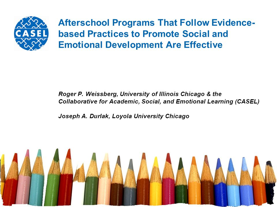 Afterschool Programs That Follow Evidence- based Practices to Promote Social and Emotional Development Are Effective Roger P. Weissberg, University of