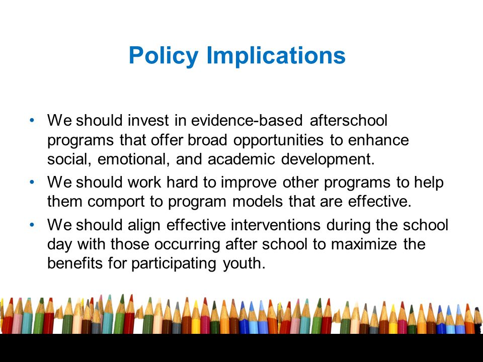 Free powerpoint template: www.brainybetty.com 16 Policy Implications We should invest in evidence-based afterschool programs that offer broad opportunities to enhance social, emotional, and academic development.