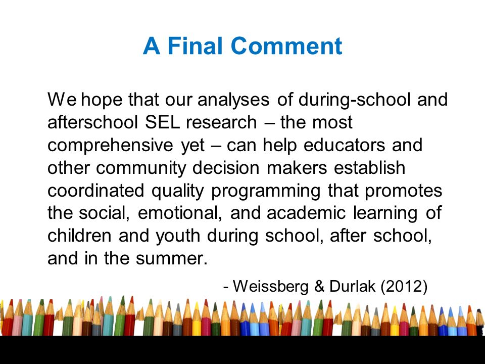 A Final Comment We hope that our analyses of during-school and afterschool SEL research – the most comprehensive yet – can help educators and other co