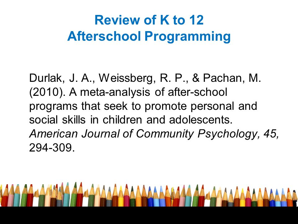 Review of K to 12 Afterschool Programming Durlak, J. A., Weissberg, R. P., & Pachan, M. (2010). A meta-analysis of after-school programs that seek to