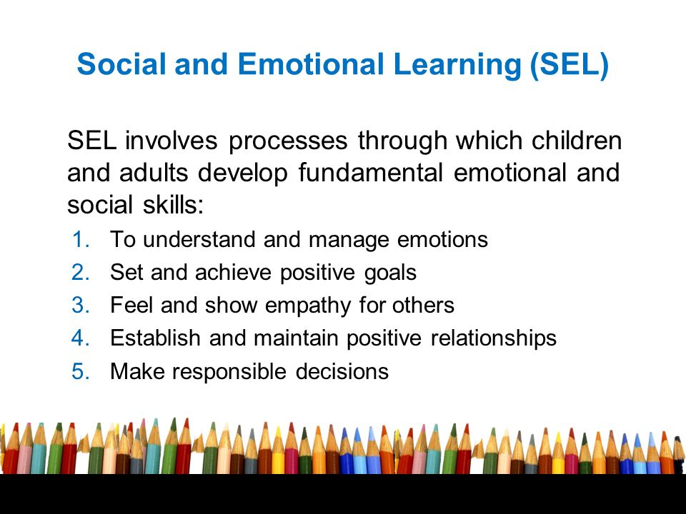 Social and Emotional Learning (SEL) SEL involves processes through which children and adults develop fundamental emotional and social skills: 1.To und