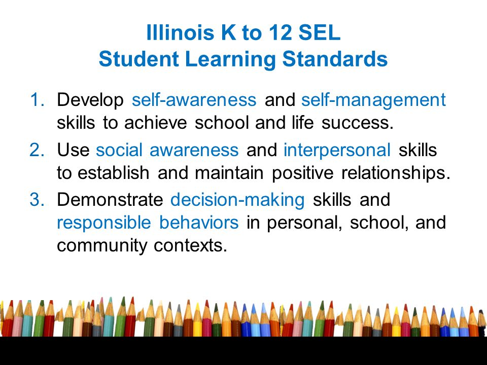 Illinois K to 12 SEL Student Learning Standards 1.Develop self-awareness and self-management skills to achieve school and life success.
