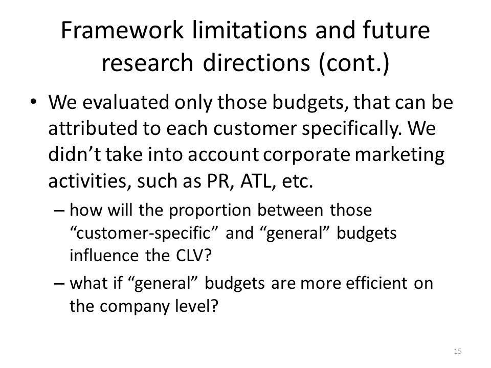 Framework limitations and future research directions (cont.) We evaluated only those budgets, that can be attributed to each customer specifically.