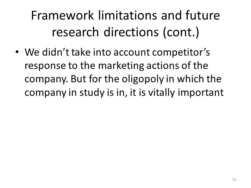Framework limitations and future research directions (cont.) We didnt take into account competitors response to the marketing actions of the company.