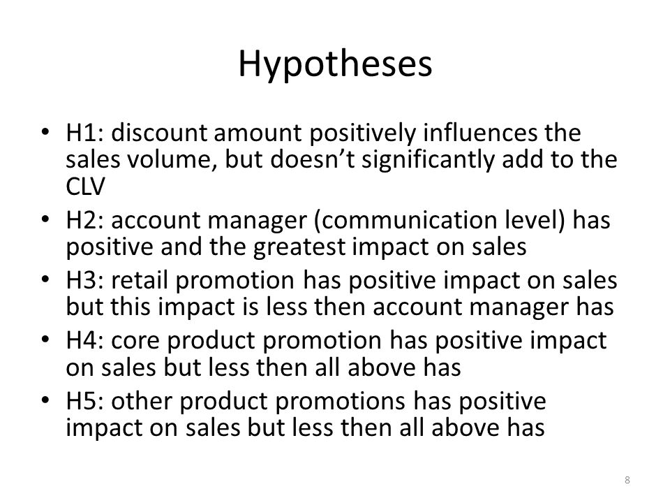 Hypotheses H1: discount amount positively influences the sales volume, but doesnt significantly add to the CLV H2: account manager (communication level) has positive and the greatest impact on sales H3: retail promotion has positive impact on sales but this impact is less then account manager has H4: core product promotion has positive impact on sales but less then all above has H5: other product promotions has positive impact on sales but less then all above has 8