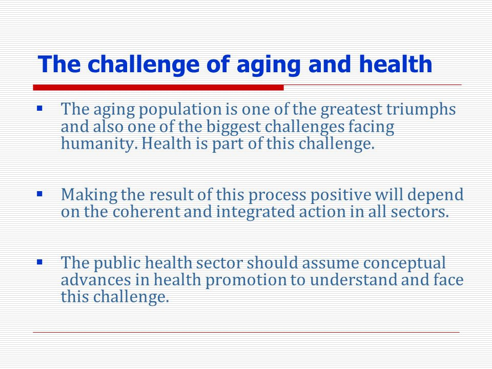 The challenge of aging and health The aging population is one of the greatest triumphs and also one of the biggest challenges facing humanity. Health