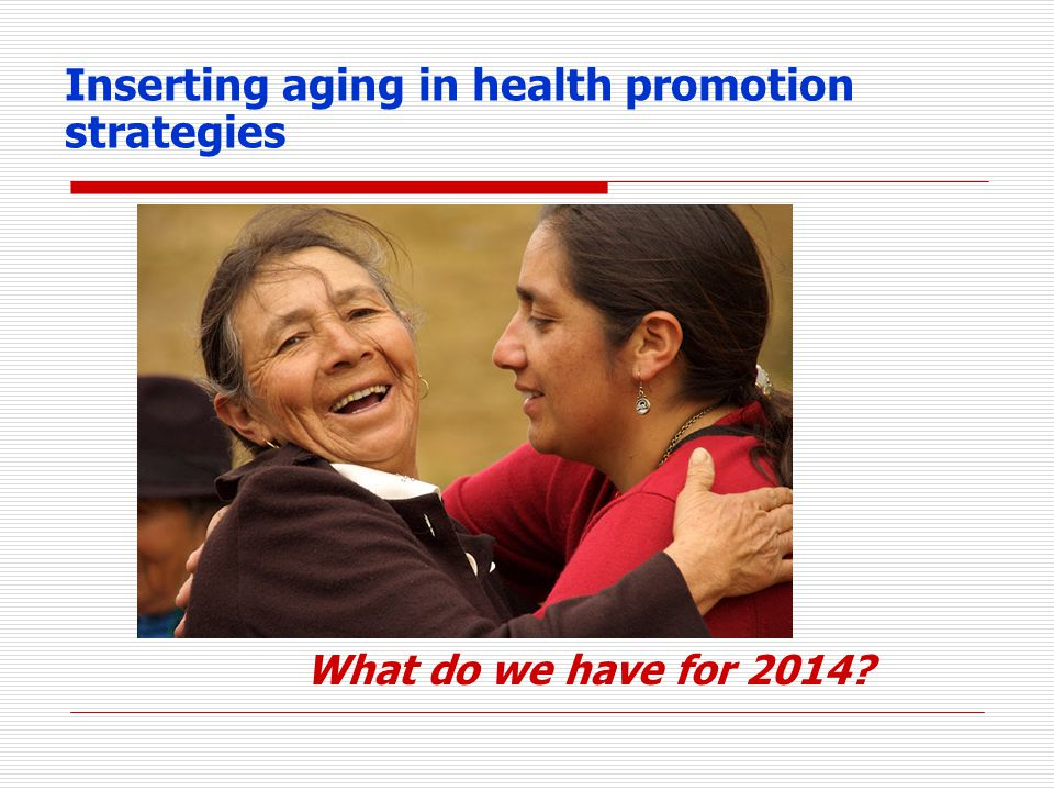 Inserting aging in health promotion strategies What do we have for 2014?