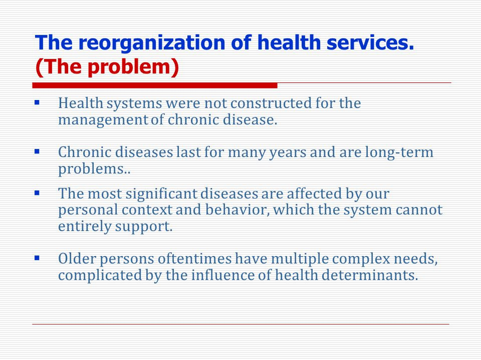 The reorganization of health services. (The problem) Health systems were not constructed for the management of chronic disease. Chronic diseases last