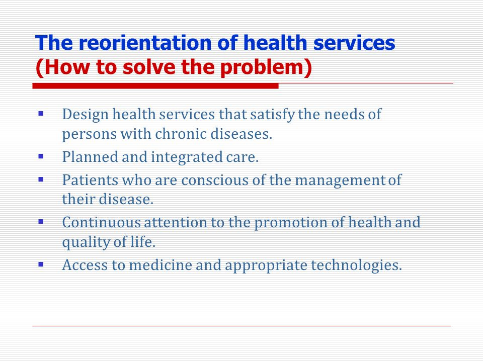 The reorientation of health services (How to solve the problem) Design health services that satisfy the needs of persons with chronic diseases. Planne