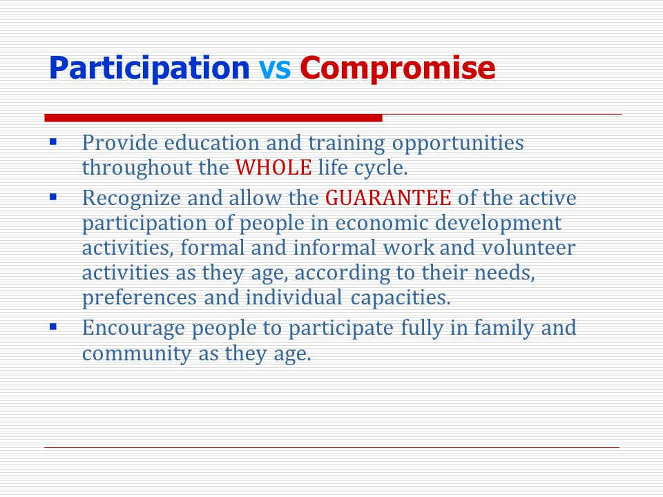 Participation VS Compromise Provide education and training opportunities throughout the WHOLE life cycle. Recognize and allow the GUARANTEE of the act