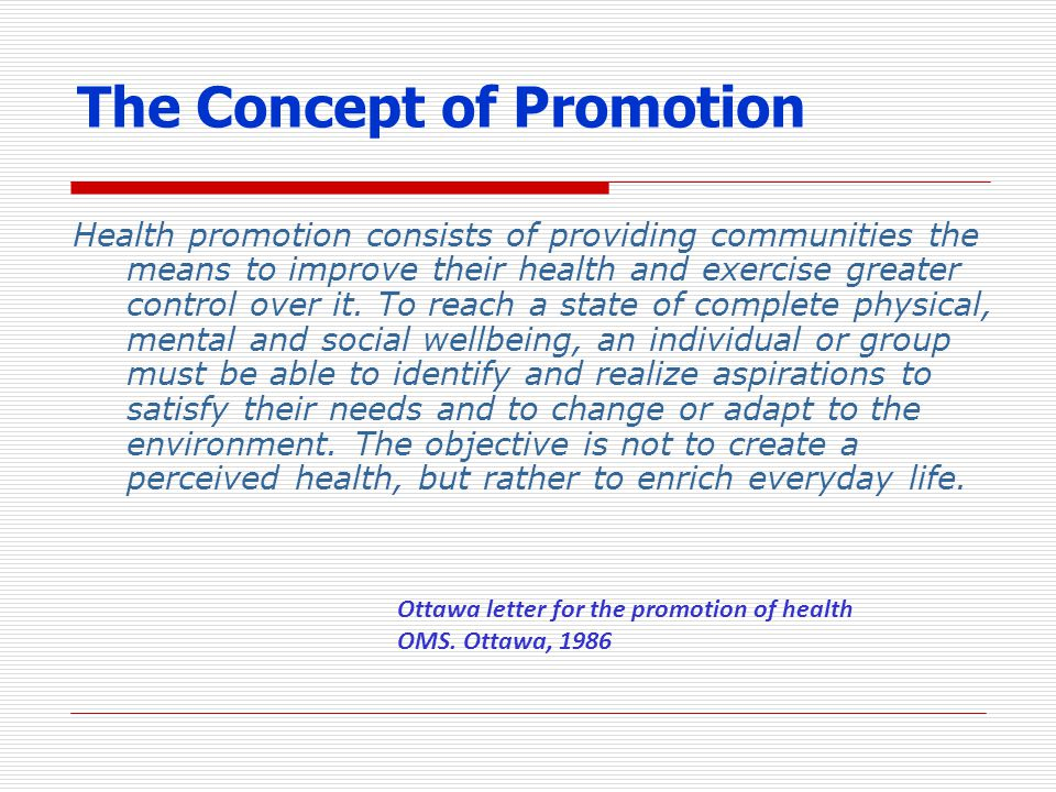 The Concept of Promotion Health promotion consists of providing communities the means to improve their health and exercise greater control over it. To