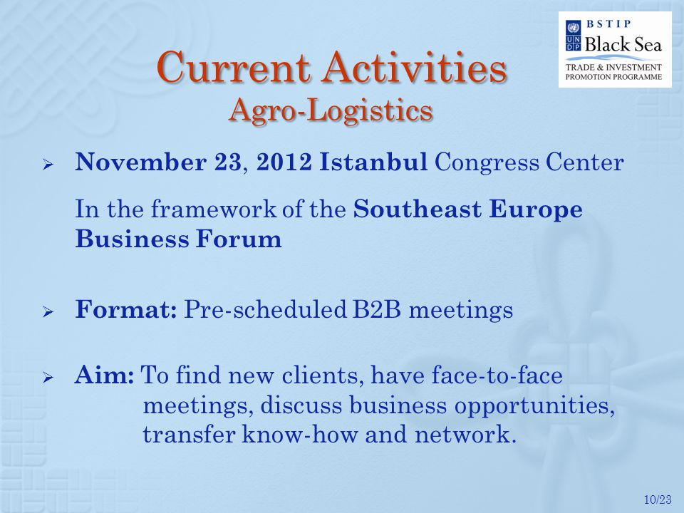 10/23 Current Activities Agro-Logistics November 23, 2012 Istanbul Congress Center In the framework of the Southeast Europe Business Forum Format: Pre
