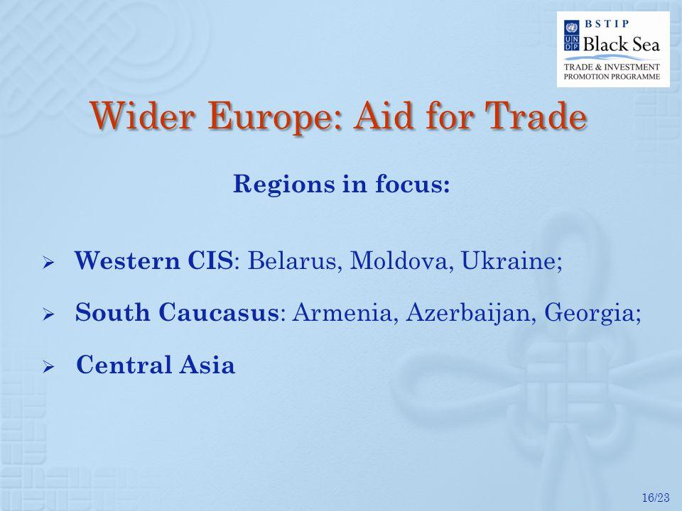 16/23 Wider Europe: Aid for Trade Regions in focus: Western CIS : Belarus, Moldova, Ukraine; South Caucasus : Armenia, Azerbaijan, Georgia; Central Asia
