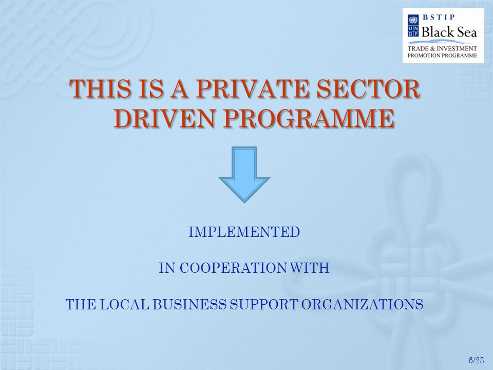 6/23 THIS IS A PRIVATE SECTOR DRIVEN PROGRAMME IMPLEMENTED IN COOPERATION WITH THE LOCAL BUSINESS SUPPORT ORGANIZATIONS