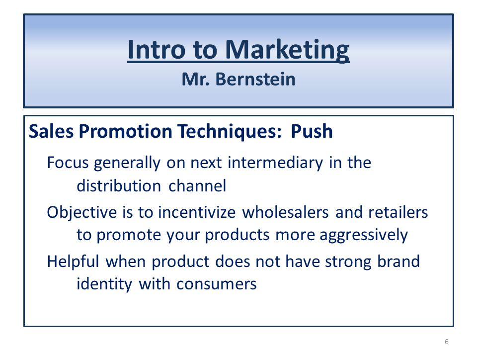 Intro to Marketing Mr. Bernstein Sales Promotion Techniques: Push Focus generally on next intermediary in the distribution channel Objective is to inc