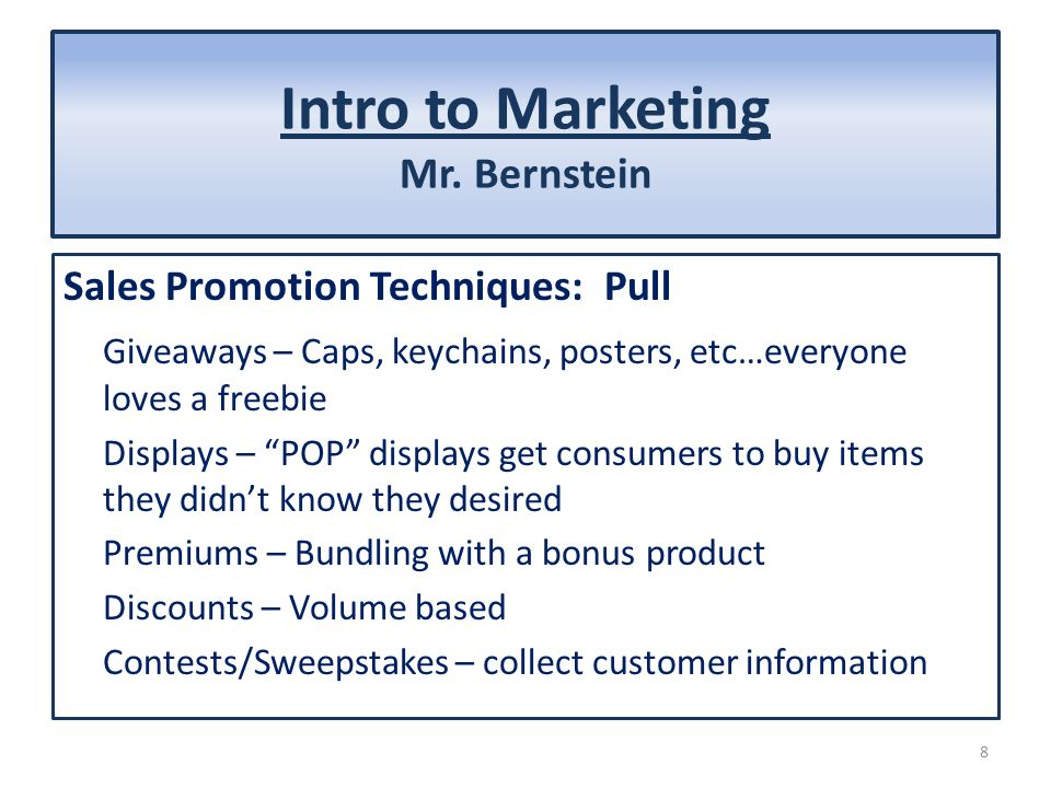 Intro to Marketing Mr. Bernstein Sales Promotion Techniques: Pull Giveaways – Caps, keychains, posters, etc…everyone loves a freebie Displays – POP di