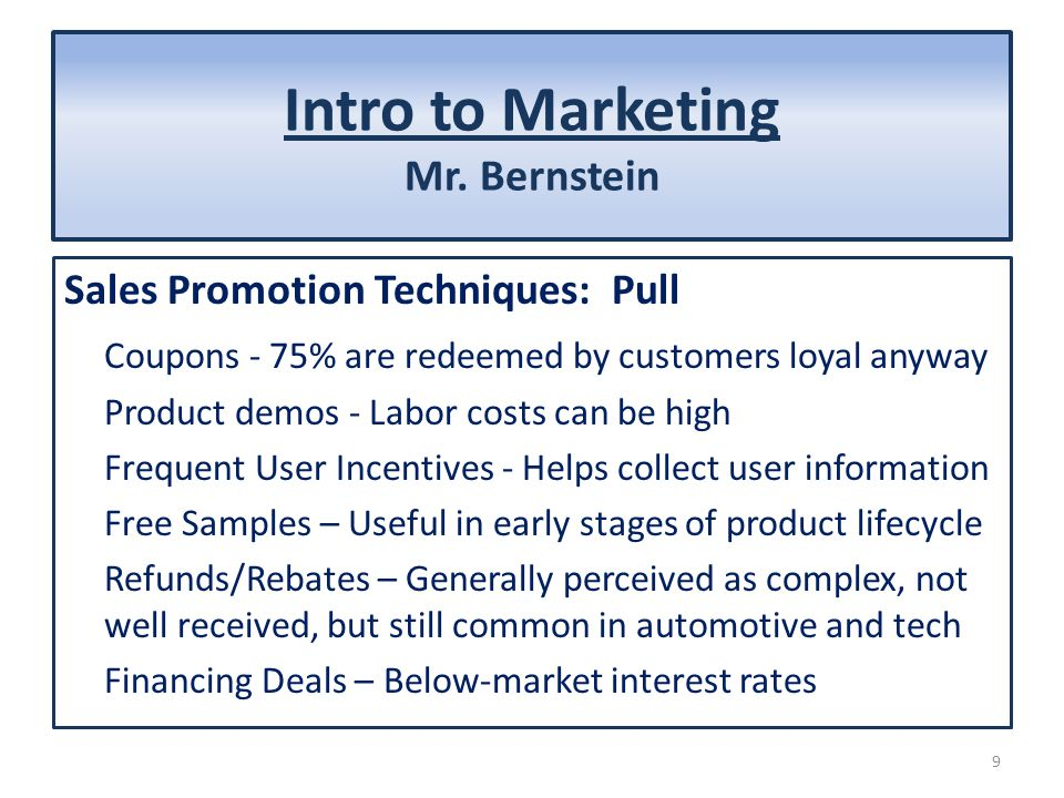 Intro to Marketing Mr. Bernstein Sales Promotion Techniques: Pull Coupons - 75% are redeemed by customers loyal anyway Product demos - Labor costs can