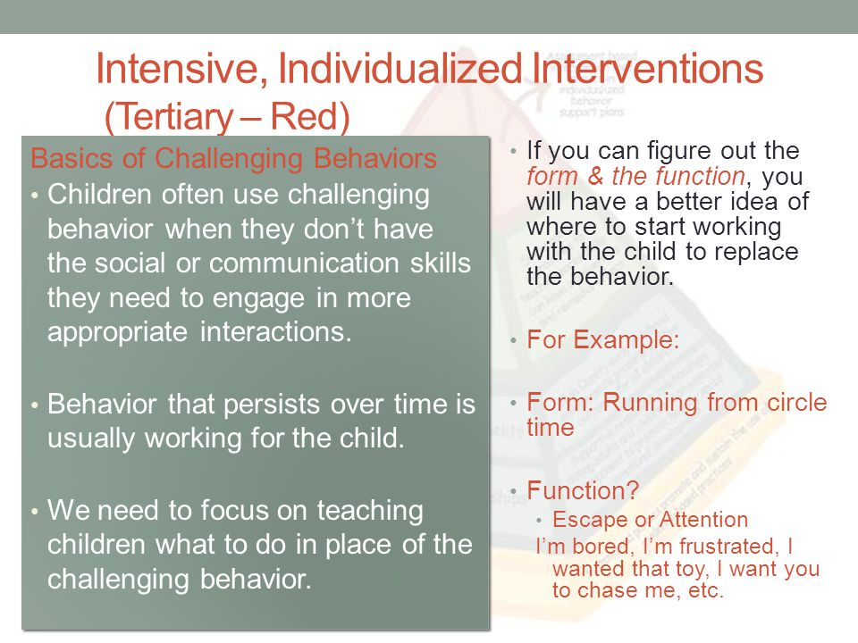 Intensive, Individualized Interventions (Tertiary – Red) Basics of Challenging Behaviors Children often use challenging behavior when they dont have the social or communication skills they need to engage in more appropriate interactions.
