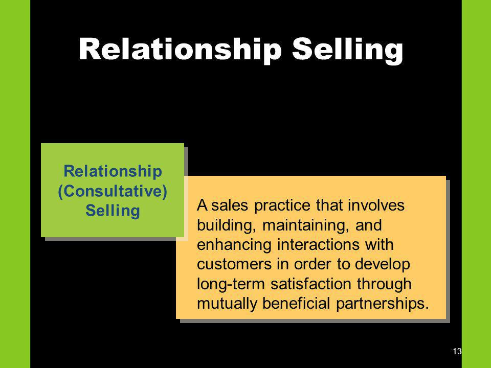 13 Relationship Selling A sales practice that involves building, maintaining, and enhancing interactions with customers in order to develop long-term