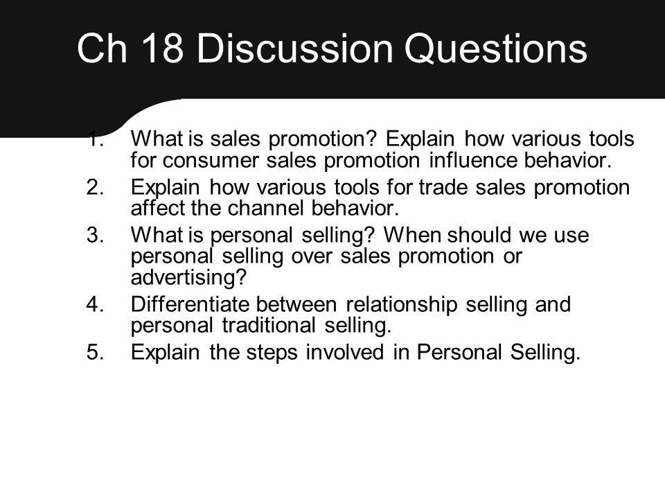 Ch 18 Discussion Questions 1.What is sales promotion? Explain how various tools for consumer sales promotion influence behavior. 2.Explain how various
