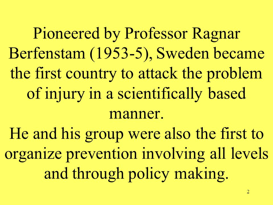 2 Pioneered by Professor Ragnar Berfenstam (1953-5), Sweden became the first country to attack the problem of injury in a scientifically based manner.