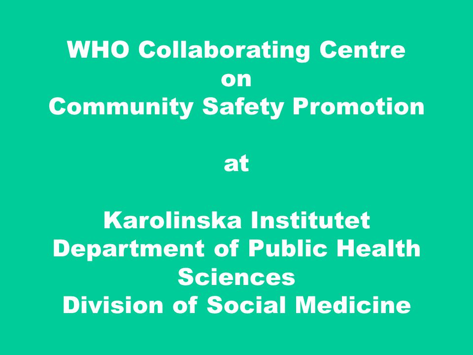 51 WHO Collaborating Centre on Community Safety Promotion at Karolinska Institutet Department of Public Health Sciences Division of Social Medicine