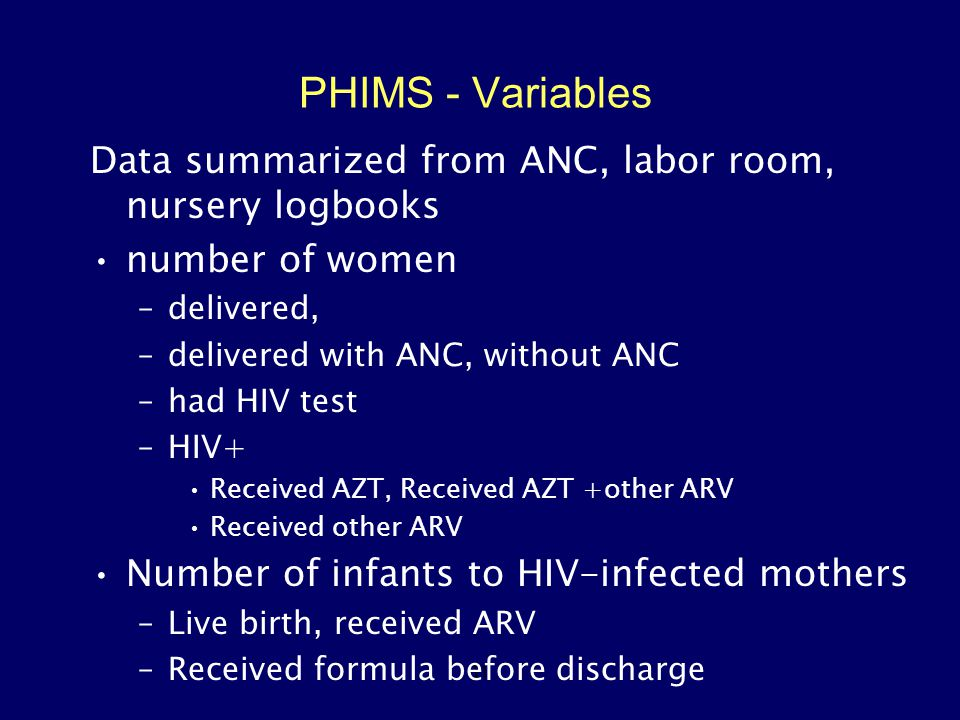 11 PHIMS - Variables Data summarized from ANC, labor room, nursery logbooks number of women –delivered, –delivered with ANC, without ANC –had HIV test –HIV+ Received AZT, Received AZT +other ARV Received other ARV Number of infants to HIV-infected mothers –Live birth, received ARV –Received formula before discharge