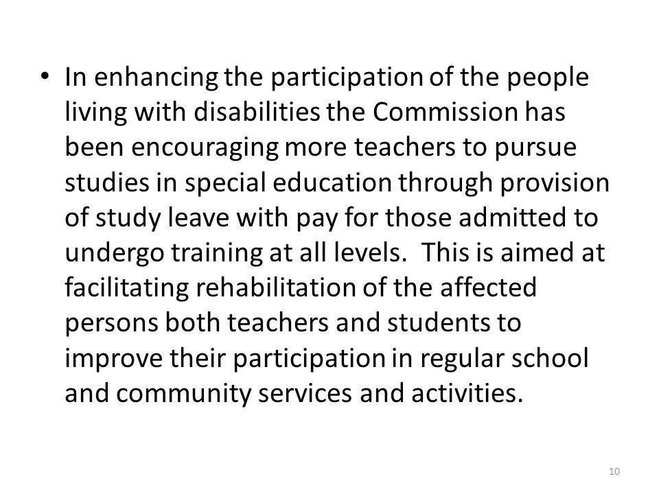 In enhancing the participation of the people living with disabilities the Commission has been encouraging more teachers to pursue studies in special education through provision of study leave with pay for those admitted to undergo training at all levels.