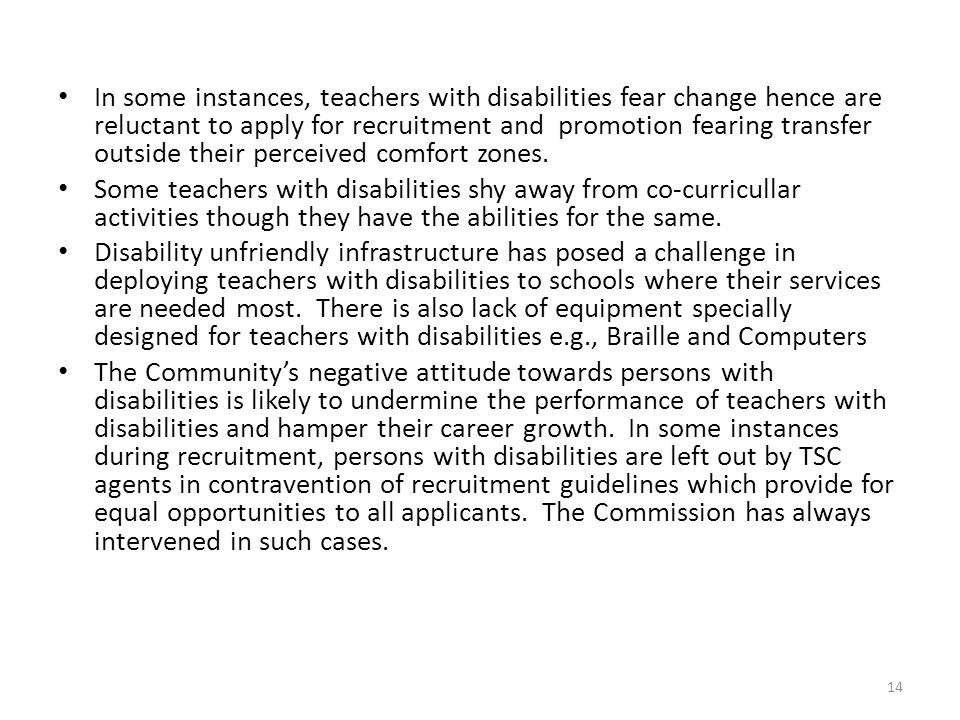 In some instances, teachers with disabilities fear change hence are reluctant to apply for recruitment and promotion fearing transfer outside their perceived comfort zones.