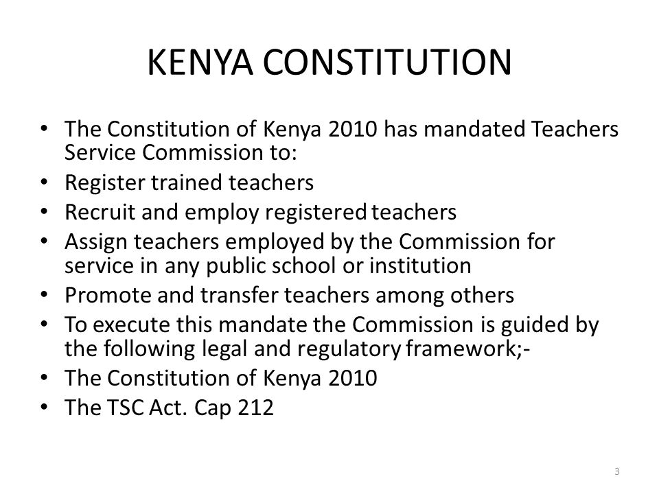KENYA CONSTITUTION The Constitution of Kenya 2010 has mandated Teachers Service Commission to: Register trained teachers Recruit and employ registered teachers Assign teachers employed by the Commission for service in any public school or institution Promote and transfer teachers among others To execute this mandate the Commission is guided by the following legal and regulatory framework;- The Constitution of Kenya 2010 The TSC Act.