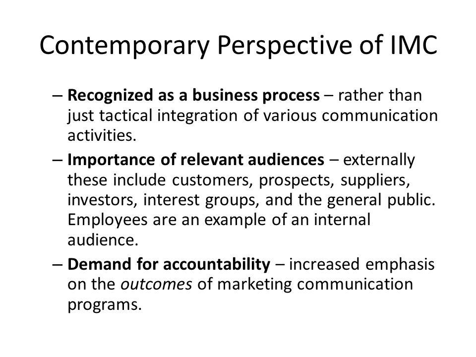 Contemporary Perspective of IMC – Recognized as a business process – rather than just tactical integration of various communication activities.