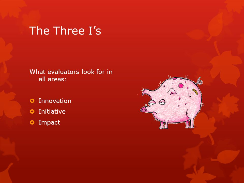 The Three Is What evaluators look for in all areas: Innovation Initiative Impact