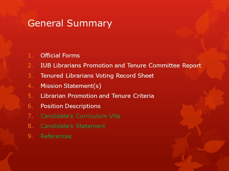 General Summary 1.Official Forms 2.IUB Librarians Promotion and Tenure Committee Report 3.Tenured Librarians Voting Record Sheet 4.Mission Statement(s) 5.Librarian Promotion and Tenure Criteria 6.Position Descriptions 7.Candidates Curriculum Vita 8.Candidates Statement 9.References