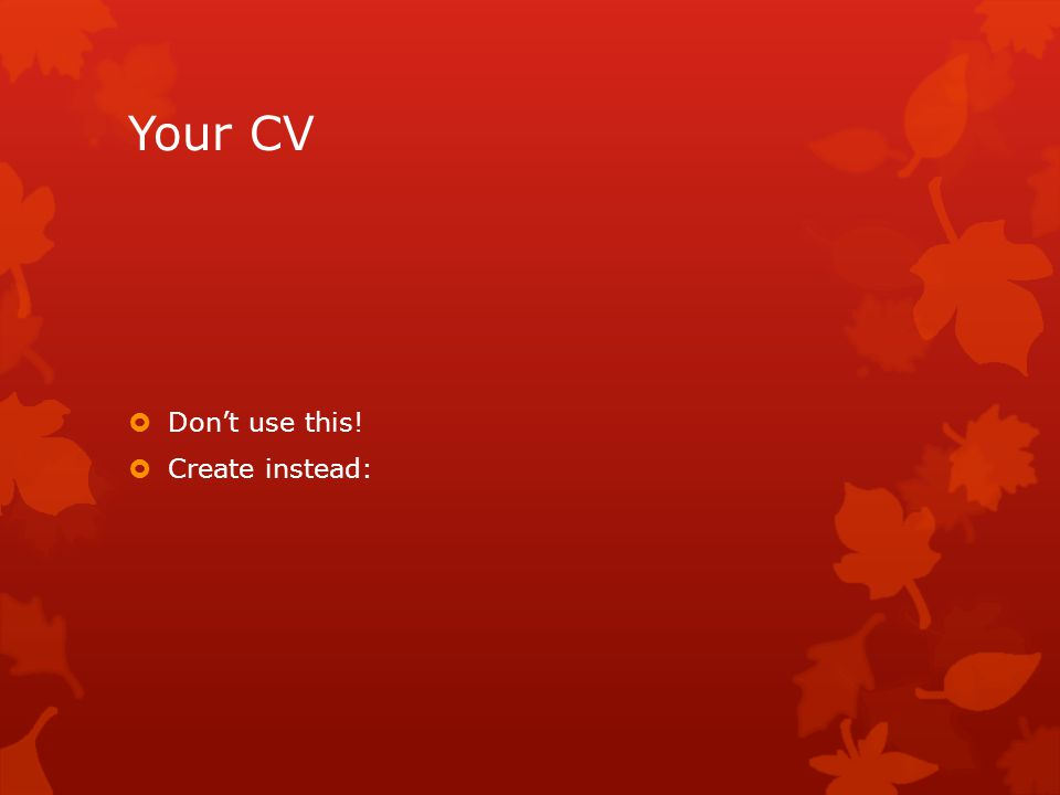 Your CV Dont use this! Create instead: