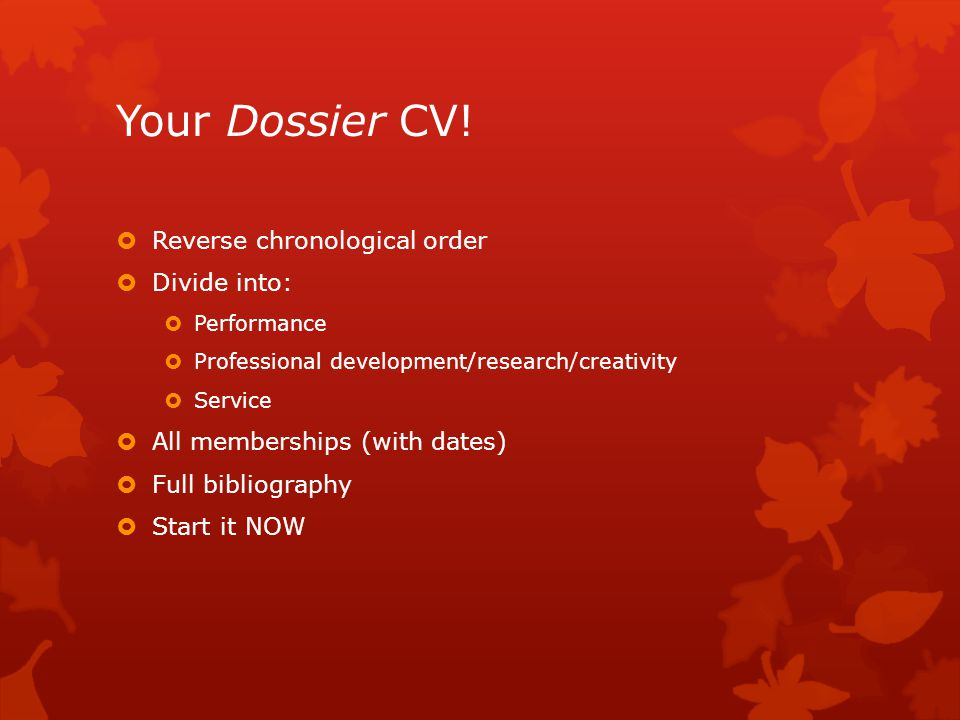Your Dossier CV! Reverse chronological order Divide into: Performance Professional development/research/creativity Service All memberships (with dates