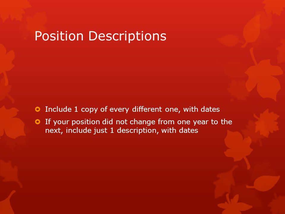 Position Descriptions Include 1 copy of every different one, with dates If your position did not change from one year to the next, include just 1 description, with dates