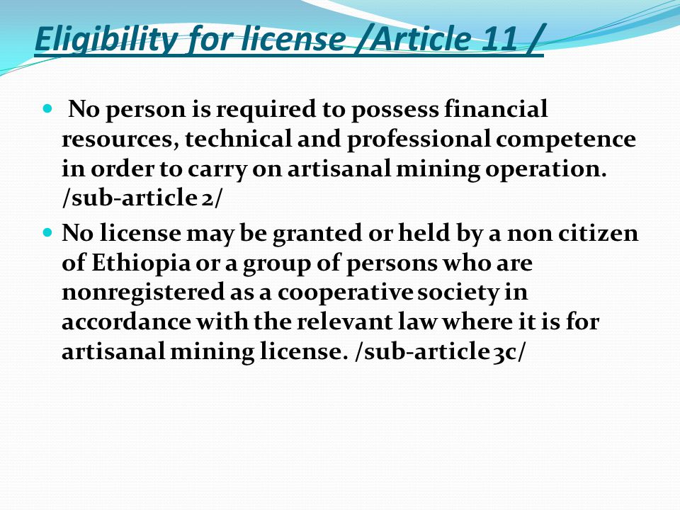 Eligibility for license /Article 11 / No person is required to possess financial resources, technical and professional competence in order to carry on artisanal mining operation.