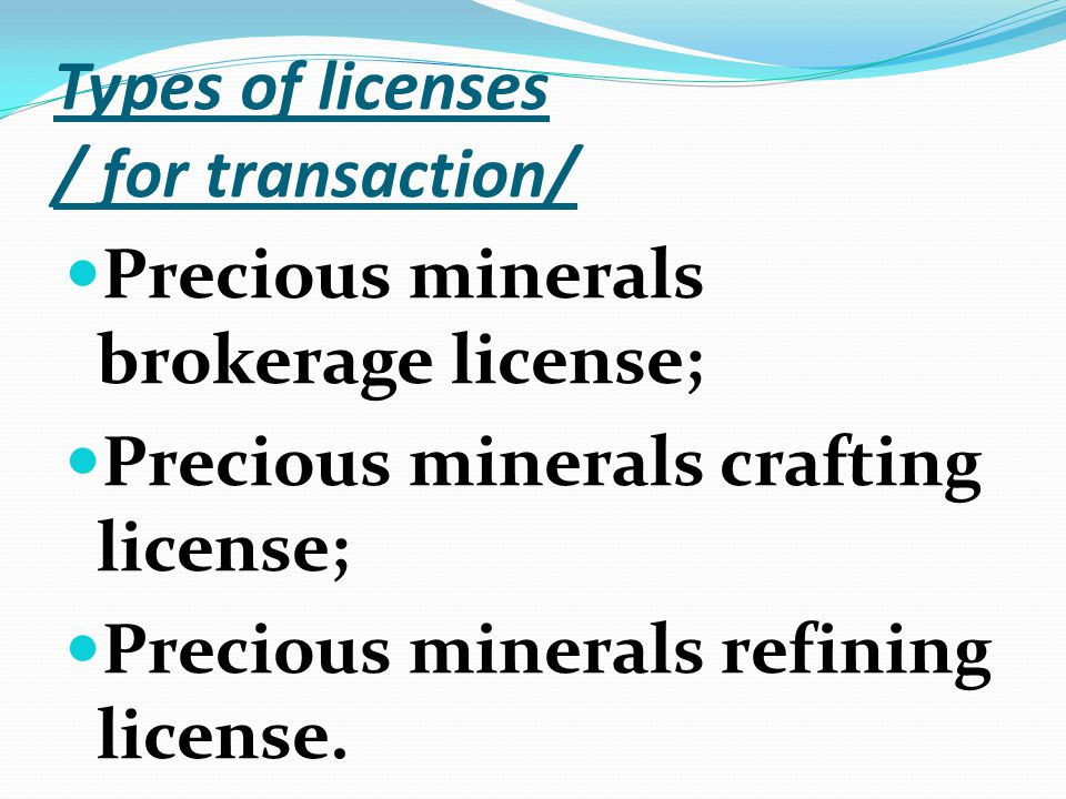 Types of licenses / for transaction/ Precious minerals brokerage license; Precious minerals crafting license; Precious minerals refining license.