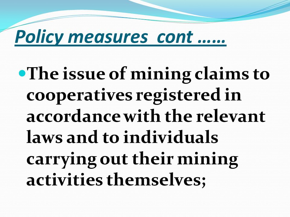 Policy measures cont …… The issue of mining claims to cooperatives registered in accordance with the relevant laws and to individuals carrying out their mining activities themselves;