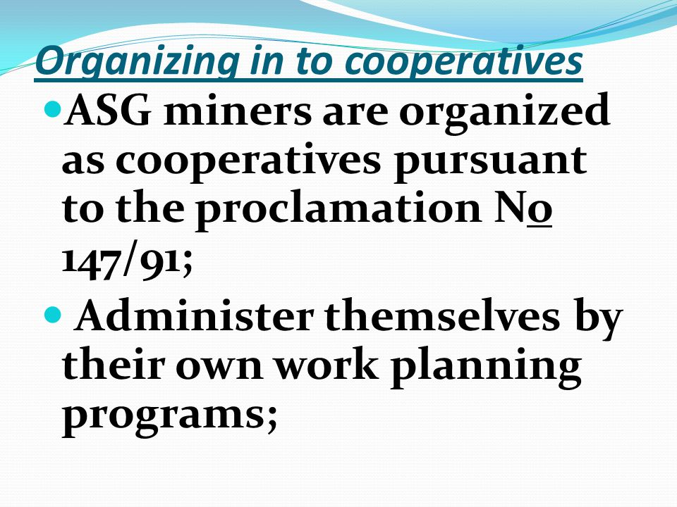 Organizing in to cooperatives ASG miners are organized as cooperatives pursuant to the proclamation No 147/91; Administer themselves by their own work planning programs;