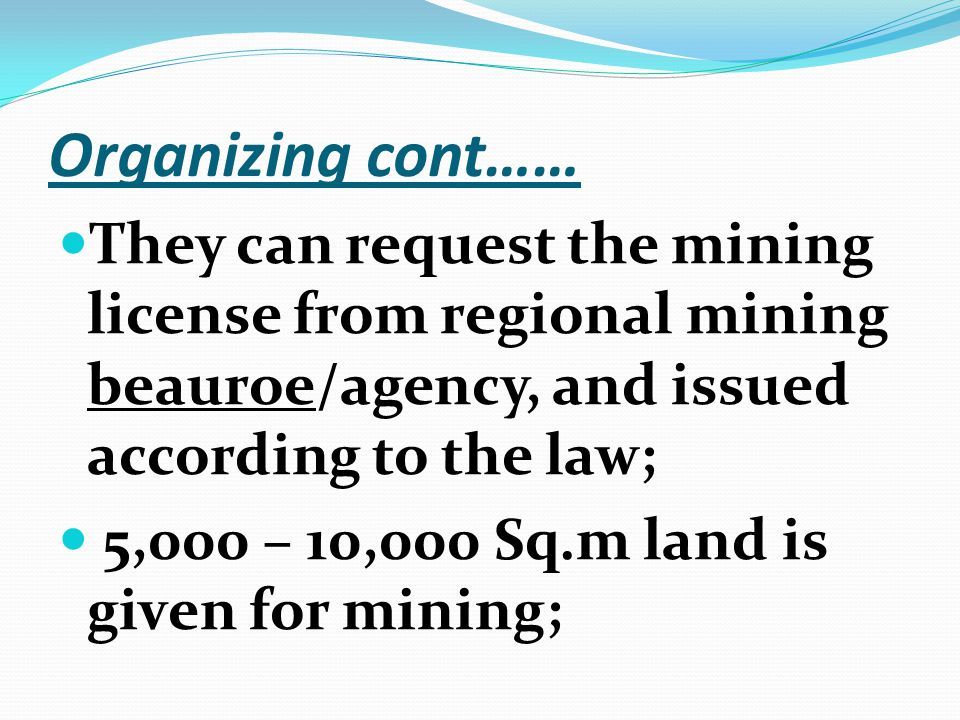 Organizing cont…… They can request the mining license from regional mining beauroe/agency, and issued according to the law; 5,000 – 10,000 Sq.m land is given for mining;