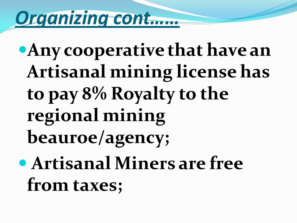 Organizing cont…… Any cooperative that have an Artisanal mining license has to pay 8% Royalty to the regional mining beauroe/agency; Artisanal Miners are free from taxes;