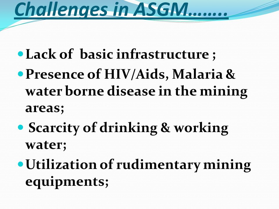 Challenges in ASGM…….. Lack of basic infrastructure ; Presence of HIV/Aids, Malaria & water borne disease in the mining areas; Scarcity of drinking &