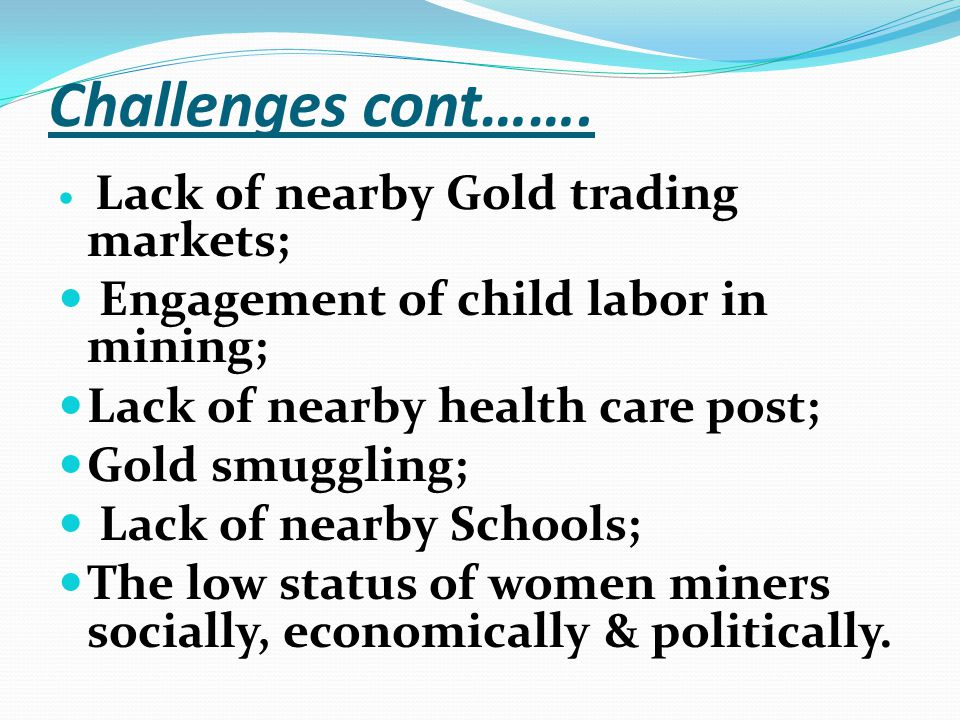 Challenges cont……. Lack of nearby Gold trading markets; Engagement of child labor in mining; Lack of nearby health care post; Gold smuggling; Lack of