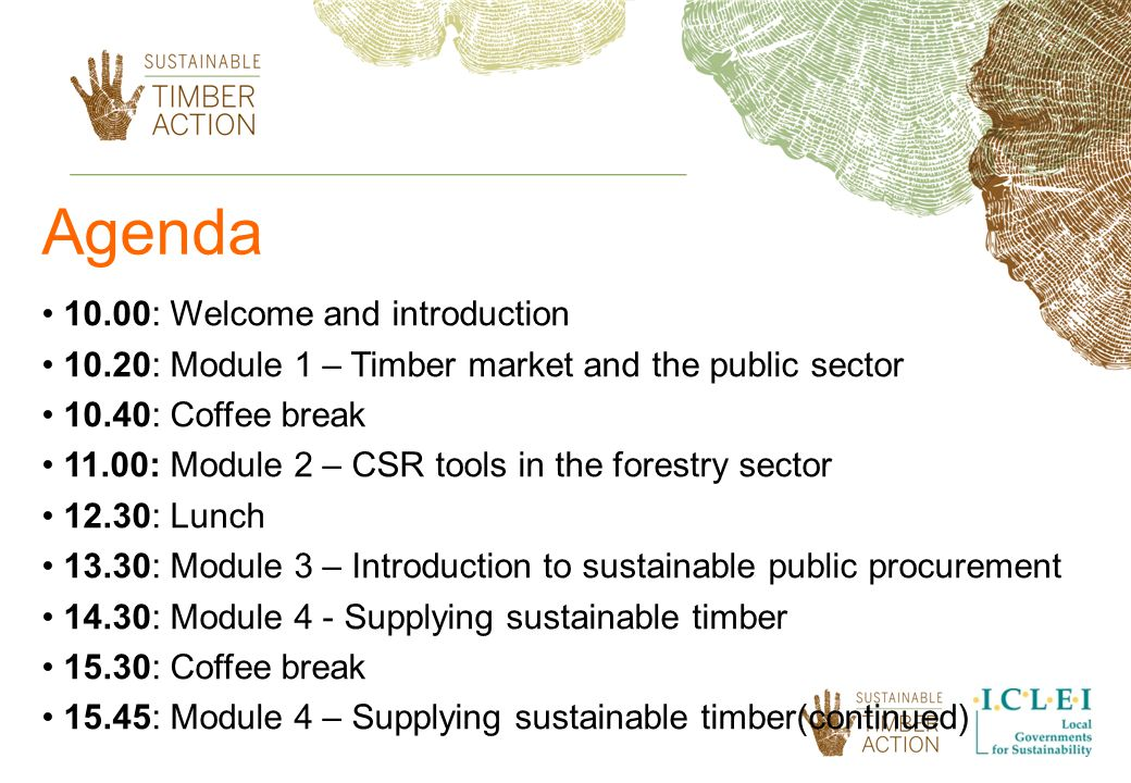 Agenda 10.00: Welcome and introduction 10.20: Module 1 – Timber market and the public sector 10.40: Coffee break 11.00: Module 2 – CSR tools in the forestry sector 12.30: Lunch 13.30: Module 3 – Introduction to sustainable public procurement 14.30: Module 4 - Supplying sustainable timber 15.30: Coffee break 15.45: Module 4 – Supplying sustainable timber(continued)