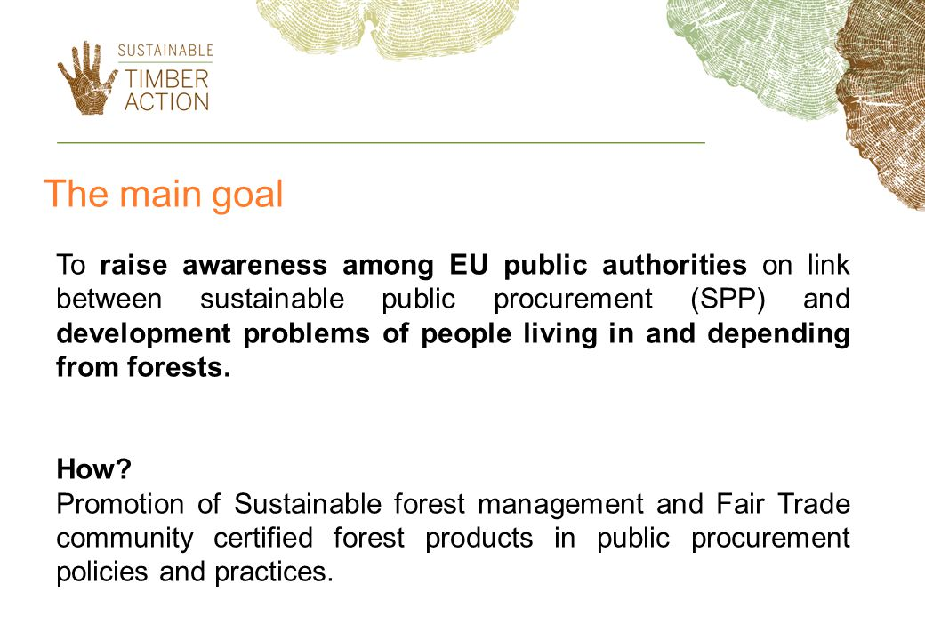 The main goal To raise awareness among EU public authorities on link between sustainable public procurement (SPP) and development problems of people living in and depending from forests.