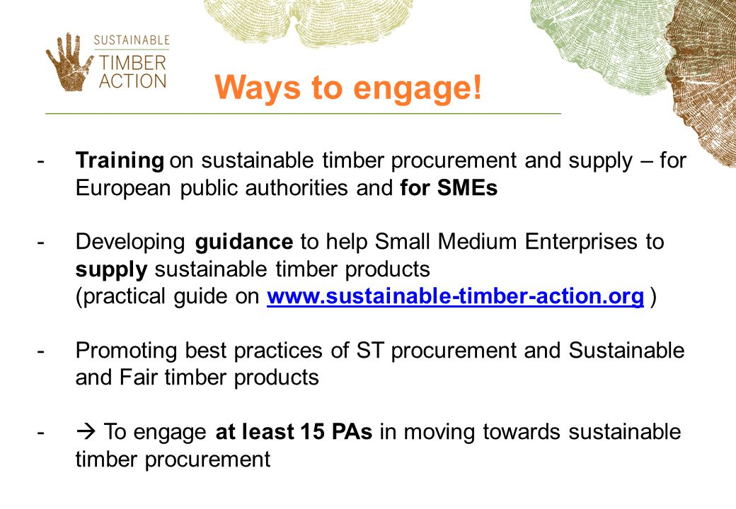 -Training on sustainable timber procurement and supply – for European public authorities and for SMEs -Developing guidance to help Small Medium Enterprises to supply sustainable timber products (practical guide on www.sustainable-timber-action.org )www.sustainable-timber-action.org -Promoting best practices of ST procurement and Sustainable and Fair timber products - To engage at least 15 PAs in moving towards sustainable timber procurement Ways to engage!