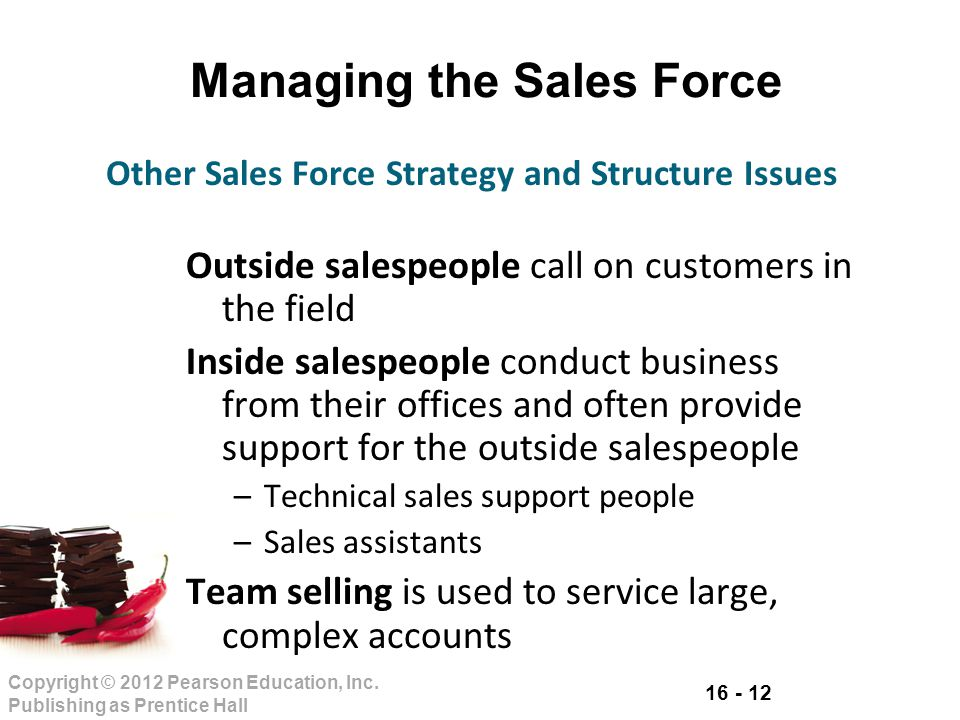 16 - 12 Copyright © 2012 Pearson Education, Inc. Publishing as Prentice Hall Managing the Sales Force Outside salespeople call on customers in the fie