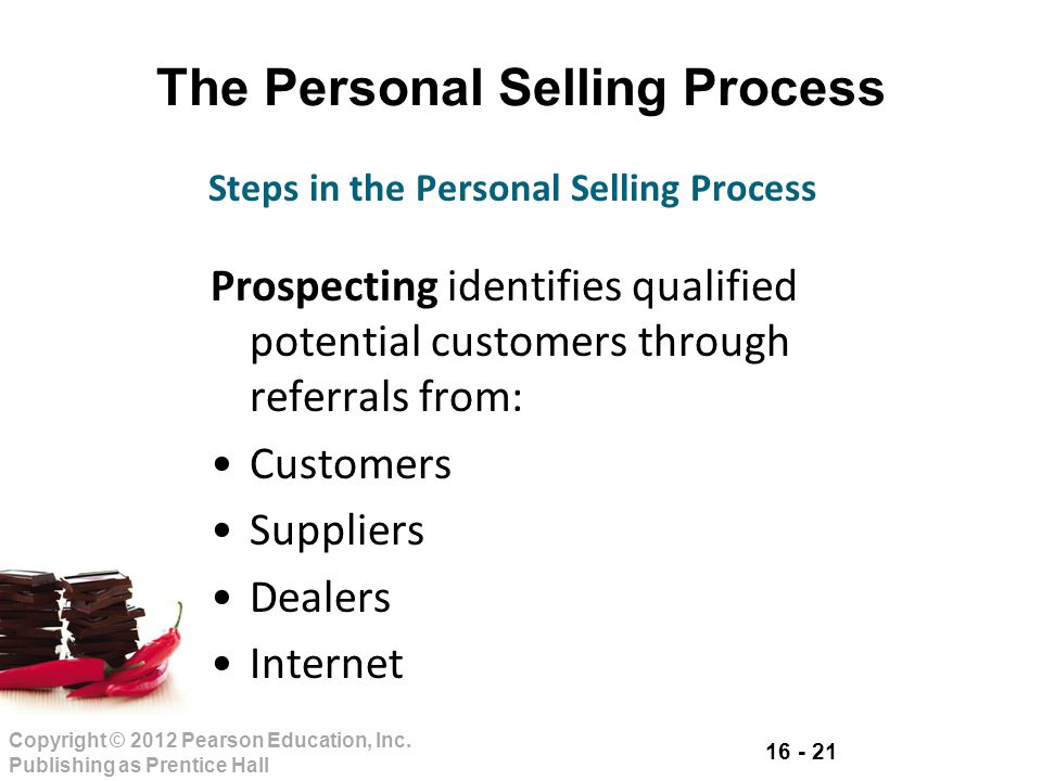 16 - 21 Copyright © 2012 Pearson Education, Inc. Publishing as Prentice Hall The Personal Selling Process Prospecting identifies qualified potential c