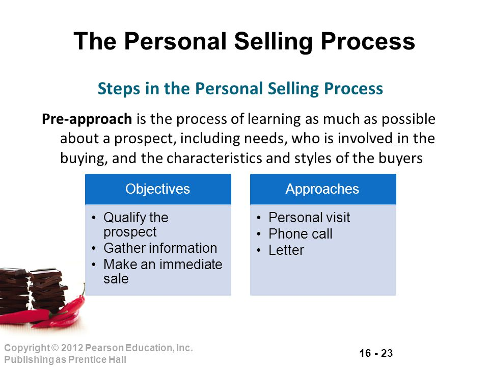 16 - 23 Copyright © 2012 Pearson Education, Inc. Publishing as Prentice Hall The Personal Selling Process Pre-approach is the process of learning as m